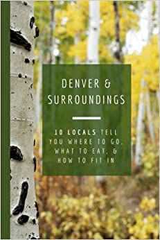 Book Denver and Surroundings: 10 Locals Tell You Where to Go, What to Eat, and How to Fit In