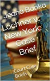Lochner v. New York: Case Brief (Court Case Briefs)
