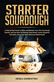 Starter Sourdough: A Step by Step Guide to Make and Maintain Your Own Sourdough Starters, and use them for Mak