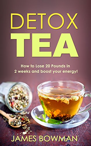 Detox Tea: How to Loose up to 20 Pounds in 2 weeks and Boost your Energy by [Bowman, James]