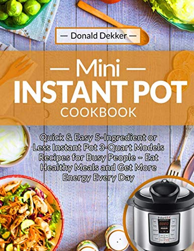 Mini Instant Pot Cookbook: Quick & Easy 5-Ingredient or Less Instant Pot 3-Quart Models Recipes for Busy People – Eat Healthy Meals and Get More Energy Every Day by Donald Dekker