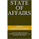 State of Affairs: A Guide to Understanding the Philosophy, Psychology, Economics, and Geopolitics of the World