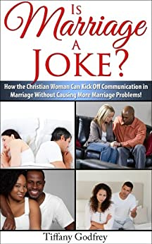 Is Marriage A Joke? How The Christian Woman Can Kick Off Communication In Marriage Without Causing More Marriage Problems! by [Godfrey, Tiffany]