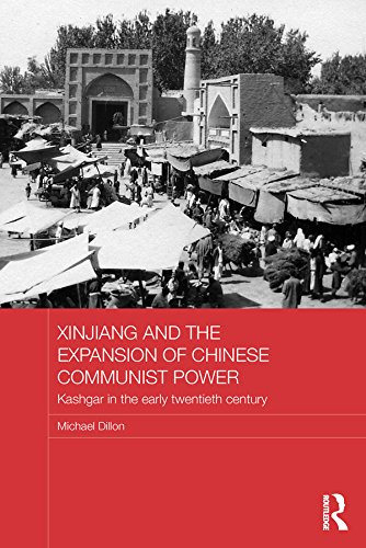 Download Xinjiang and the Expansion of Chinese Communist Power: Kashgar in the Early Twentieth Century (Routledge Studies in the Modern History of Asia) Pdf