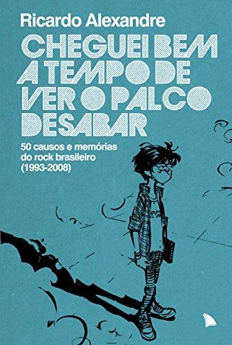 Cheguei bem a tempo de ver o palco desabar: 50 causos e memórias do rock brasileiro (1993-2008)