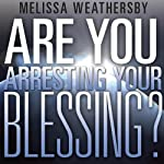 Are You Arresting Your Blessing? | Melissa Weathersby