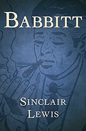 sinclair lewis babbitt essay Babbitt (1922), by sinclair lewis, is a satirical novel about american culture and society that critiques the vacuity of middle-class life and the social pressure.