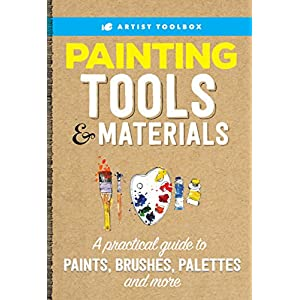 Artist's Toolbox: Painting Tools & Materials: A practical guide to paints, brushes, palettes and more