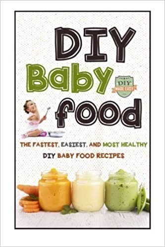 Diy baby food the fastest easiest and most healthy diy baby food diy baby food the fastest easiest and most healthy diy baby food recipes homemade baby food all natural organic recipes healthy infants the forumfinder Choice Image