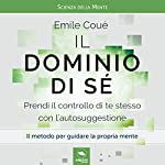 Il dominio di sé: Prendi il controllo di te stesso con l'autosuggestione | Emile Coue
