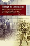 Through the Looking Glass : China's Foreign Journalists from Opium Wars to Mao, French, Paul, 9622099823