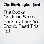 The Books Goldman Sachs Bankers Think You Should Read This Fall | Jena McGregor
