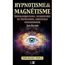 Hypnotisme et Magnétisme, Somnambulisme, Suggestion et Télépathie, Influence personnelle: Cours Pratique complet (French Edition)