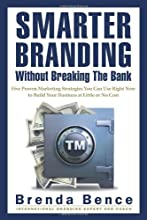 Smarter Branding Without Breaking the Bank: Five Proven Marketing Strategies You Can Use Right Now to Build Your Business at Little or No Cost