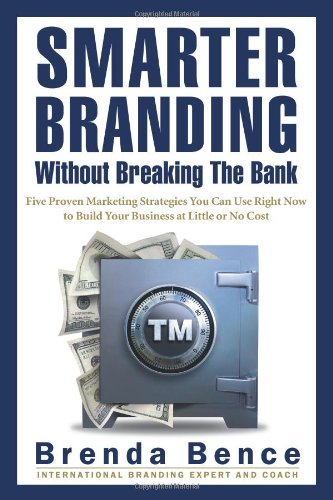 Smarter Branding Without Breaking the Bank: Five Proven Marketing Strategies You Can Use Right Now to Build Your Busines
