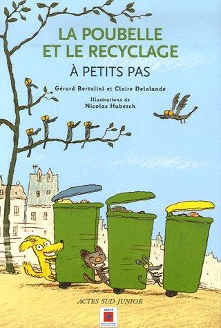La poubelle et le recyclage : A petits pas Broché – 14 mars 2007 Gérard Bertolini Claire Delalande Nicolas Hubesch Actes Sud Junior