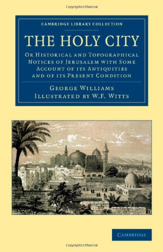 The Holy City: Or Historical and Topographical Notices of Jerusalem with Some Account of its Antiquities and of its Present Condition (Cambridge ... - Travel, Middle East and Asia Minor)