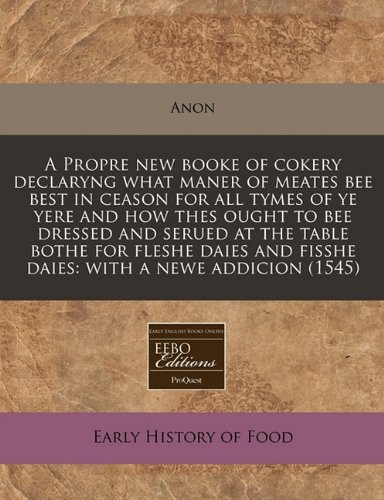 A Propre new booke of cokery declaryng what maner of meates bee best in ceason for all tymes of ye yere and how thes ought to bee dressed and serued ... and fisshe daies: with a newe addicion (1545) pdf epub