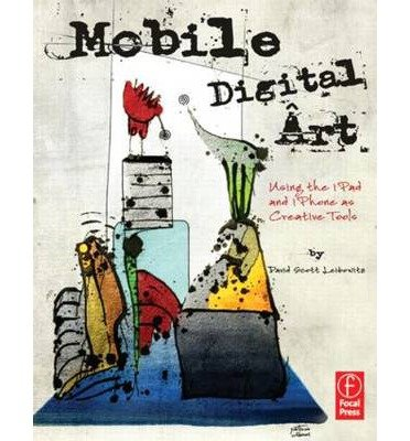 Mobile Digital Art: Using The IPad And IPhone As Creative Tools (Paperback) - Common