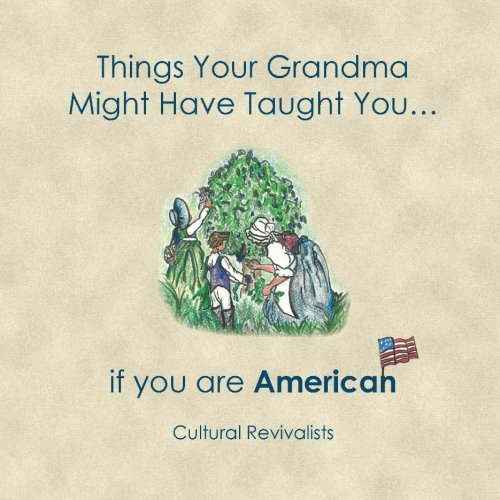 Things Your Grandma Might Have Taught You: ...if you are American (Volume 1) by Cultural Revivalists