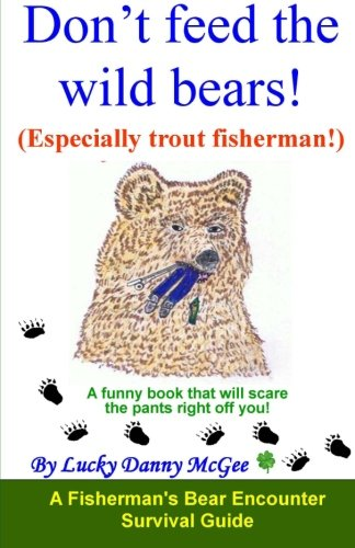 Don't feed the wild bears! (Especially trout fisherman!): A funny book that will scare the pants right off of you!