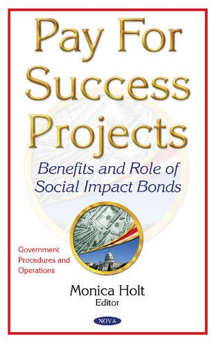 Pay for Success Projects: Benefits and Role of Social Impact Bonds by Nova Science Pub Inc