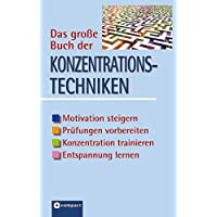 Das große Buch der Konzentrationstechniken: Motivation steigern, Prüfungen vorbereiten, Konzentration trainieren, Entspannung lernen