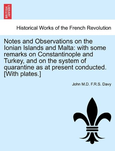 Read Online Notes and Observations on the Ionian Islands and Malta: with some remarks on Constantinople and Turkey, and on the system of quarantine as at present conducted. [With plates.] Vol. I pdf