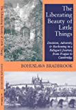 The Liberating Beauty of Little Things : Decision, Adversity and Reckoning in a Refugee's Journey from Prague to Cambridge, Bradbrook, B. R., 1898595348