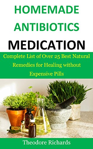 Homemade Antibiotics Medication: Complete List of Over 25 Best Natural Remedies for Healing without Expensive Pills