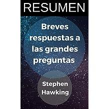 RESUMEN - Breves respuestas a las grandes preguntas (Stephen Hawking): Ideas principales de las últimas reflexiones sobre las preguntas más importantes del universo (Spanish Edition)