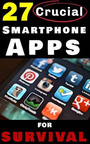 27 Crucial Smartphone Apps for Survival: How to Use Free Phone Apps to Unleash Your Most Important Survival Tool (App Gps)