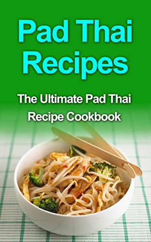 Pad Thai Recipes: The Ultimate Pad Thai Recipe Cookbook by Danielle Dixon