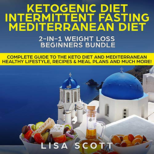 Ketogenic Diet + Intermittent Fasting + Mediterranean Diet 2-in-1: Weight Loss Beginners Bundle: Complete Guide to the Keto Diet and Mediterranean Healthy. Recipes and Meal Plans and Much More! by Lisa Scott