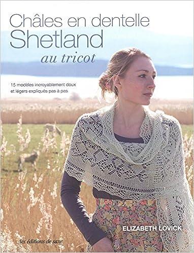 Amazon.fr - Châles en dentelle Shetland au tricot - Elizabeth Lovick,  Alexandra de Panafieu - Livres 77512bb04c8