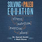 Solving the Paleo Equation: Stress, Nutrition, Exercise, Sleep | Garrett Smith, N.D.,Matt Stone