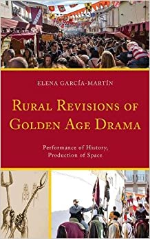 Rural Revisions of Golden Age Drama: Performance of History, Production of Space