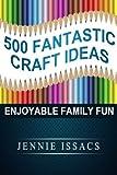 500 Fantastic Craft Ideas: Enjoyable Family Fun (Fun Crafts for Kids,Craft Ideas for Kids,Craft Supplies Online)