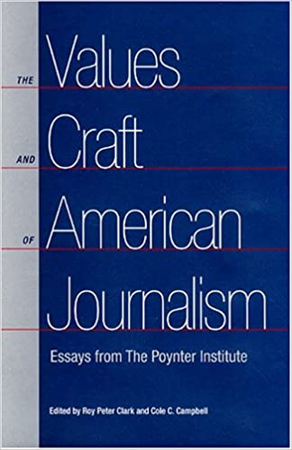 the values and craft of american journalism essays from the  the values and craft of american journalism essays from the poynter institute roy peter clark cole c campbell 9780813028477 com books