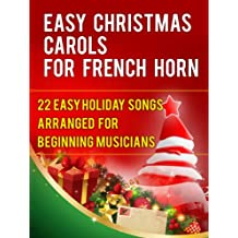 Easy Christmas Carols For French Horn: 22 Easy Holiday Songs Arranged For Beginning Musicians (Easy Christmas Carols For Concert Band Instruments)