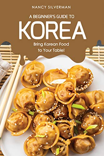 A Beginner's Guide to Korea: Bring Korean Food to Your Table! by Nancy Silverman