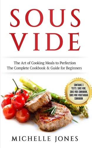 Download Sous Vide: The Art of Cooking Meals to Perfection – The Complete Cookbook & Guide for Beginners (Contains 3 Texts: Sous Vide, Sous Vide Cookbook, Sous Vide Vegetarian Cookbook) ebook