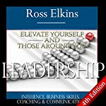 Leadership: Elevate Yourself and Those Around You: Influence, Business Skills, Coaching, & Communication | Ross Elkins