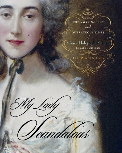 My Lady Scandalous: The Amazing Life and Outrageous Times of Grace Dalrymple Elliott, Royal Courtesan pdf epub