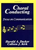 Choral Conducting : Focus on Communication, Decker, Harold A. and Kirk, Colleen J., 0881338761