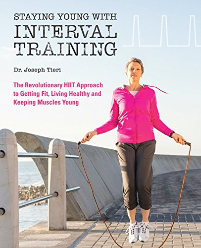 Staying Young with Interval Training: The Revolutionary HIIT Approach to Being Fit, Strong and Healthy at Any Age (Revolutionary Training)
