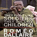 They Fight Like Soldiers, They Die Like Children: The Global Quest to Eradicate the Use of Child Soldiers | Romeo Dallaire