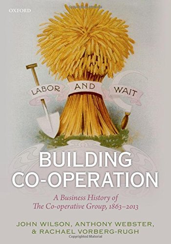 Building Co-operation: A Business History of The Co-operative Group, 1863-2013