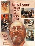 Harley Brown's Eternal Truths for Every Artist, Harley Brown, 1929834314