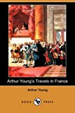 Arthur Young's Travels in France During the Years 1787, 1788 1789, Arthur Young, 1409965678